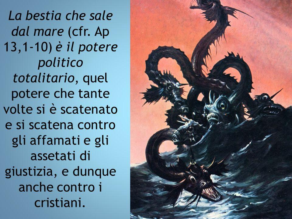 La bestia che sale dal mare (cfr. Ap 13,1-10) è il potere politico totalitario, quel potere che tante volte si è scatenato e si scatena contro gli af
