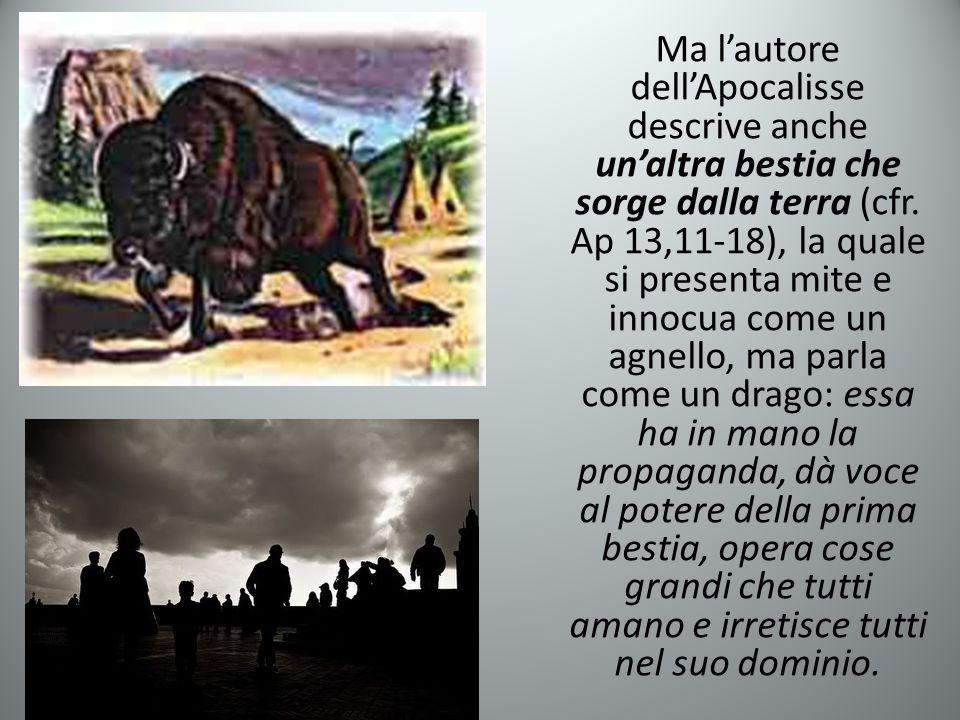 Ma l'autore dell'Apocalisse descrive anche un'altra bestia che sorge dalla terra (cfr. Ap 13,11-18), la quale si presenta mite e innocua come un agnel