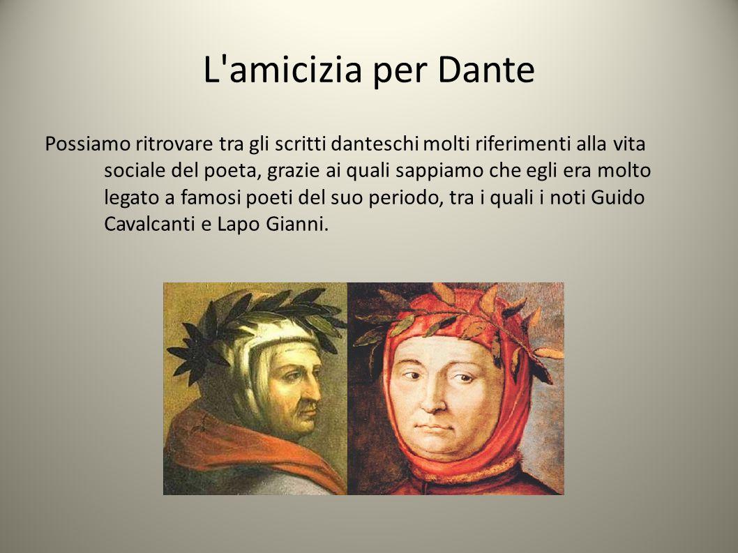L amicizia per Dante Possiamo ritrovare tra gli scritti danteschi molti riferimenti alla vita sociale del poeta, grazie ai quali sappiamo che egli era molto legato a famosi poeti del suo periodo, tra i quali i noti Guido Cavalcanti e Lapo Gianni.