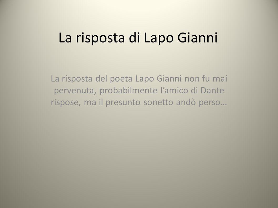 La risposta di Lapo Gianni La risposta del poeta Lapo Gianni non fu mai pervenuta, probabilmente l'amico di Dante rispose, ma il presunto sonetto andò perso…