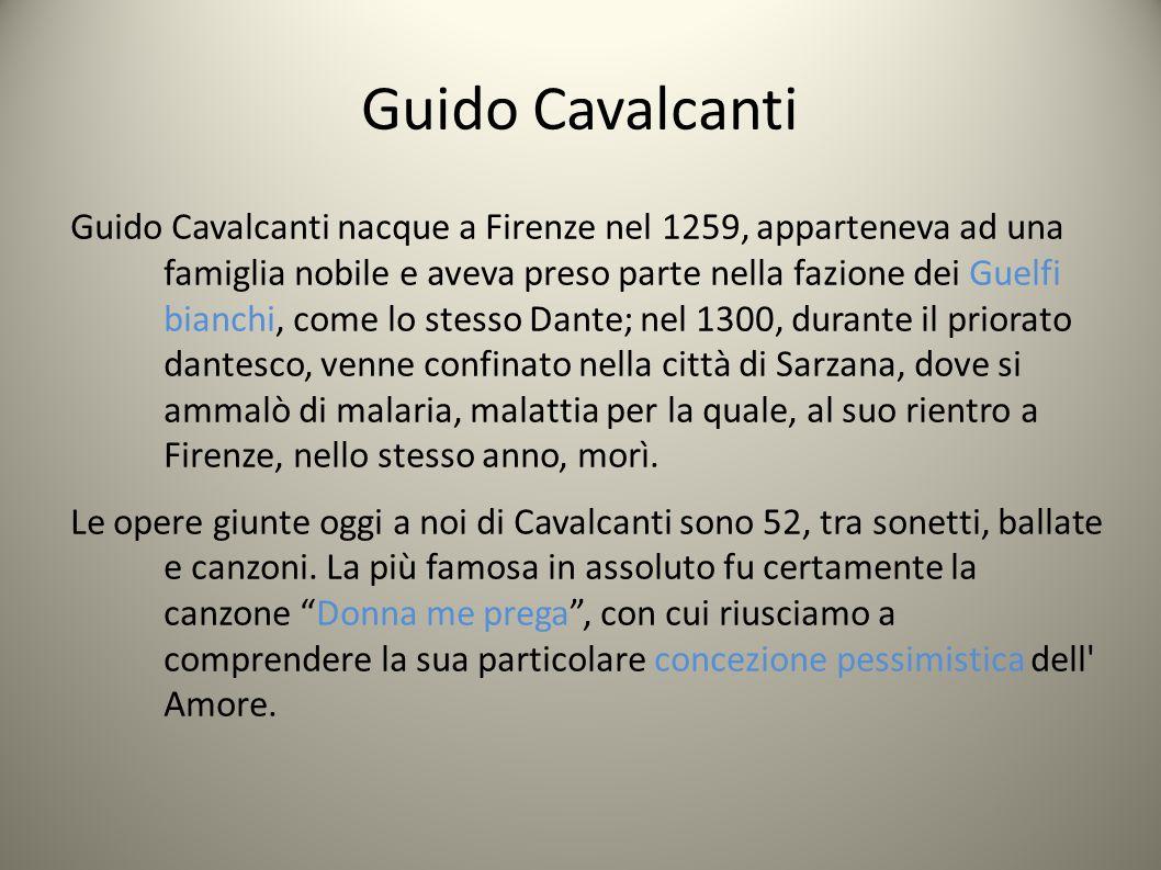 Guido Cavalcanti Guido Cavalcanti nacque a Firenze nel 1259, apparteneva ad una famiglia nobile e aveva preso parte nella fazione dei Guelfi bianchi, come lo stesso Dante; nel 1300, durante il priorato dantesco, venne confinato nella città di Sarzana, dove si ammalò di malaria, malattia per la quale, al suo rientro a Firenze, nello stesso anno, morì.