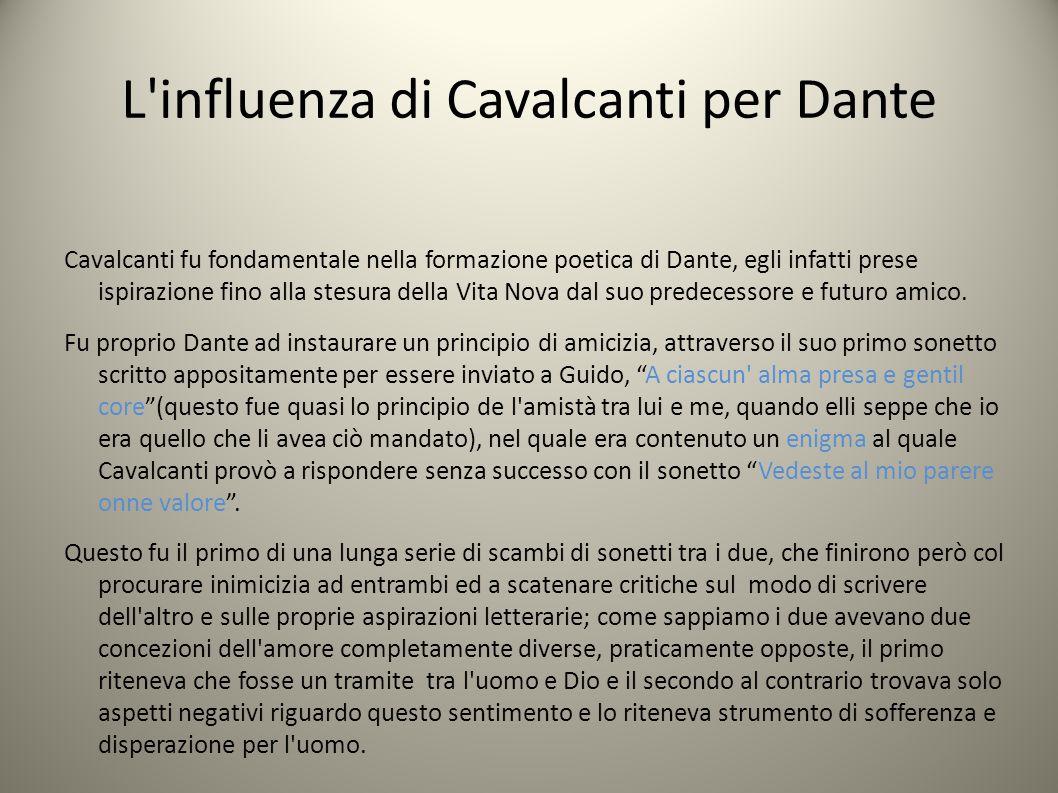 L influenza di Cavalcanti per Dante Cavalcanti fu fondamentale nella formazione poetica di Dante, egli infatti prese ispirazione fino alla stesura della Vita Nova dal suo predecessore e futuro amico.