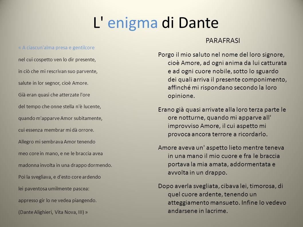 L enigma di Dante « A ciascun alma presa e gentilcore nel cui cospetto ven lo dir presente, in ciò che mi rescrivan suo parvente, salute in lor segnor, cioè Amore.