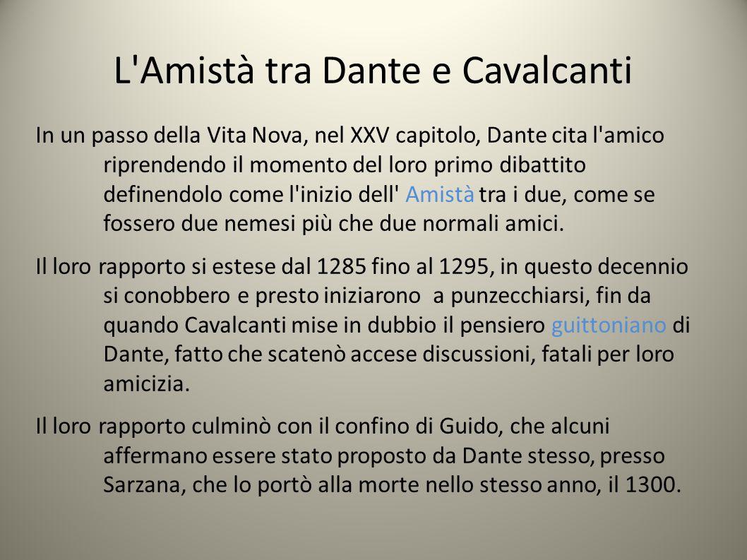 L Amistà tra Dante e Cavalcanti In un passo della Vita Nova, nel XXV capitolo, Dante cita l amico riprendendo il momento del loro primo dibattito definendolo come l inizio dell Amistà tra i due, come se fossero due nemesi più che due normali amici.