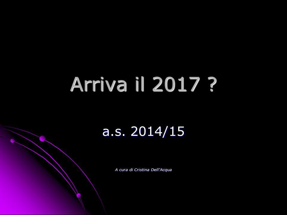 Arriva il 2017 a.s. 2014/15 A cura di Cristina Dell'Acqua