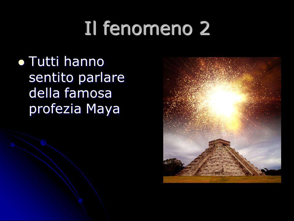 Il fenomeno 2 Tutti hanno sentito parlare della famosa profezia Maya Tutti hanno sentito parlare della famosa profezia Maya