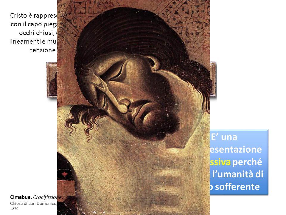 Cristo è rappresentato con il capo piegato, gli occhi chiusi, con lineamenti e muscoli in tensione E' una rappresentazione espressiva perché indica l'umanità di Cristo sofferente Cimabue, Crocifissione, Chiesa di San Domenico, Arezzo, 1270