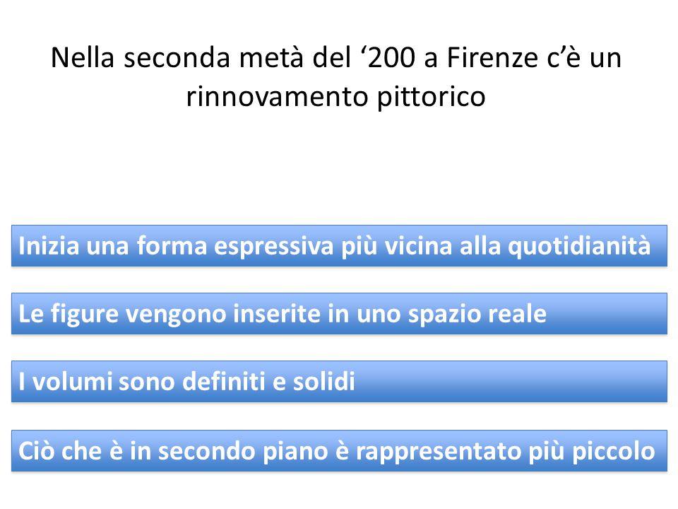 Nella seconda metà del '200 a Firenze c'è un rinnovamento pittorico Inizia una forma espressiva più vicina alla quotidianità Le figure vengono inserite in uno spazio reale I volumi sono definiti e solidi Ciò che è in secondo piano è rappresentato più piccolo