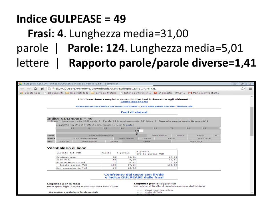 Indice GULPEASE = 49 Frasi: 4. Lunghezza media=31,00 parole   Parole: 124. Lunghezza media=5,01 lettere   Rapporto parole/parole diverse=1,41