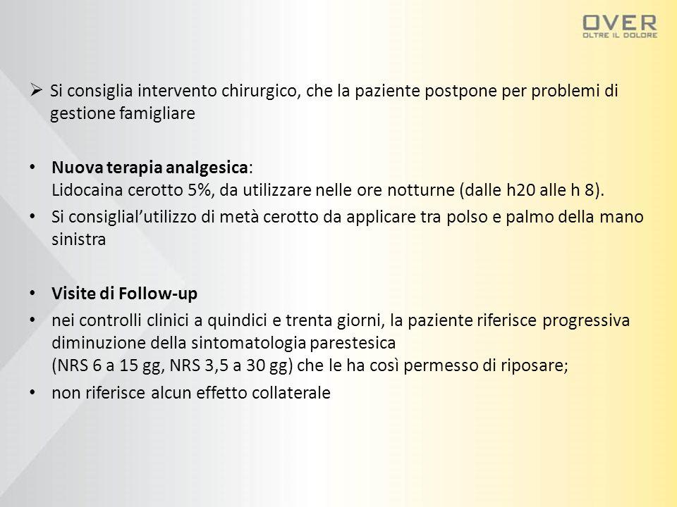  Si consiglia intervento chirurgico, che la paziente postpone per problemi di gestione famigliare Nuova terapia analgesica: Lidocaina cerotto 5%, da utilizzare nelle ore notturne (dalle h20 alle h 8).
