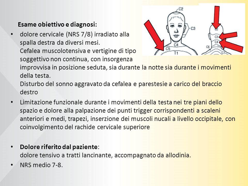 Esame obiettivo e diagnosi: dolore cervicale (NRS 7/8) irradiato alla spalla destra da diversi mesi. Cefalea muscolotensiva e vertigine di tipo sogget