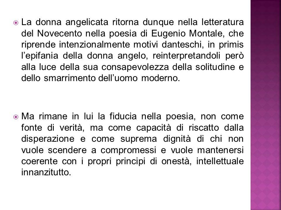  La donna angelicata ritorna dunque nella letteratura del Novecento nella poesia di Eugenio Montale, che riprende intenzionalmente motivi danteschi,