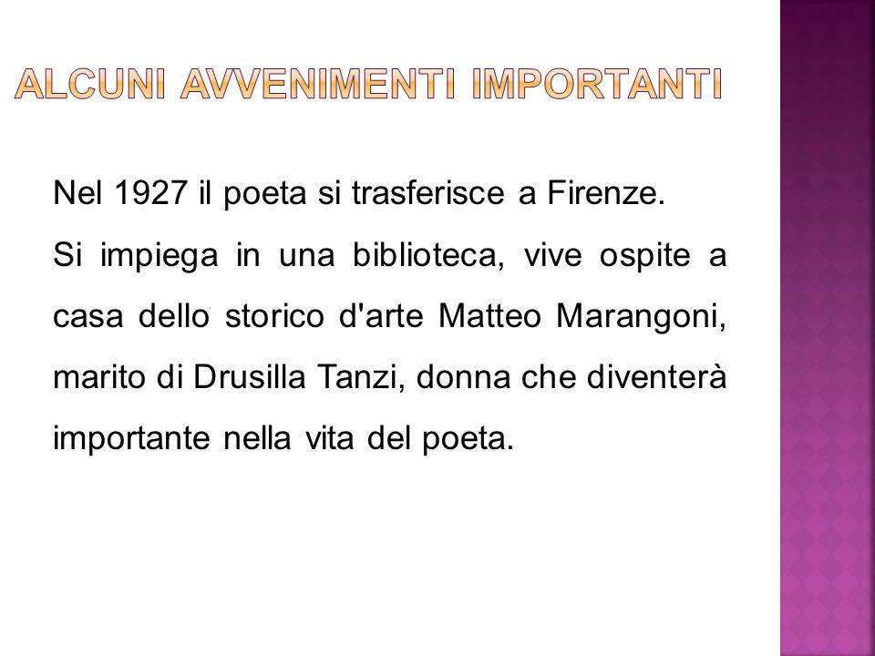 Nel 1927 il poeta si trasferisce a Firenze. Si impiega in una biblioteca, vive ospite a casa dello storico d'arte Matteo Marangoni, marito di Drusilla