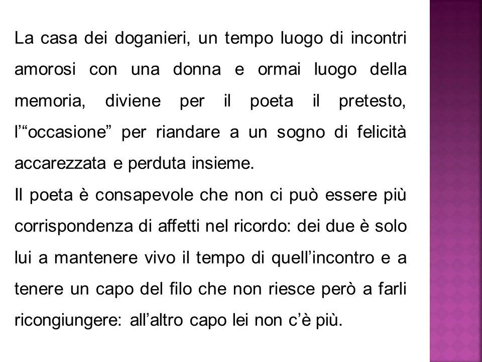 """La casa dei doganieri, un tempo luogo di incontri amorosi con una donna e ormai luogo della memoria, diviene per il poeta il pretesto, l'""""occasione"""" p"""