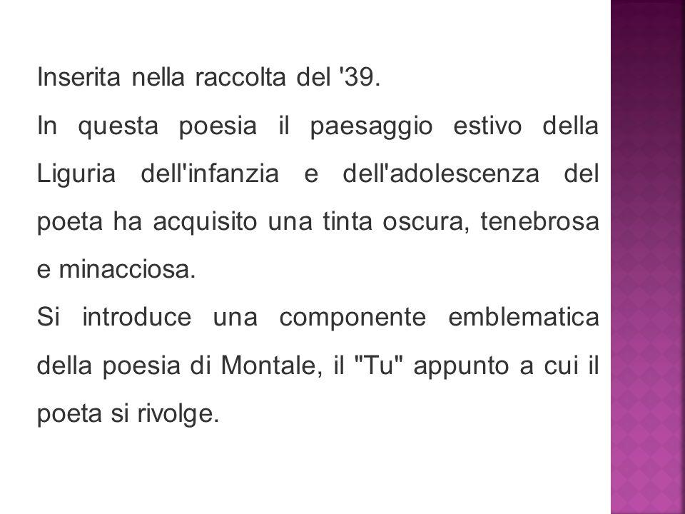Inserita nella raccolta del '39. In questa poesia il paesaggio estivo della Liguria dell'infanzia e dell'adolescenza del poeta ha acquisito una tinta