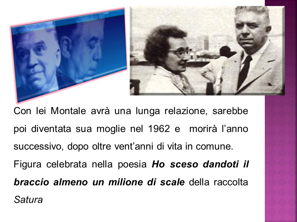 Con lei Montale avrà una lunga relazione, sarebbe poi diventata sua moglie nel 1962 e morirà l'anno successivo, dopo oltre vent'anni di vita in comune
