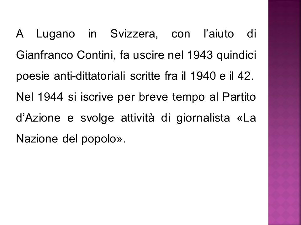 A Lugano in Svizzera, con l'aiuto di Gianfranco Contini, fa uscire nel 1943 quindici poesie anti-dittatoriali scritte fra il 1940 e il 42. Nel 1944 si