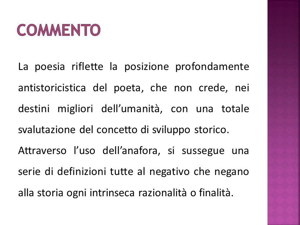 La poesia riflette la posizione profondamente antistoricistica del poeta, che non crede, nei destini migliori dell'umanità, con una totale svalutazion
