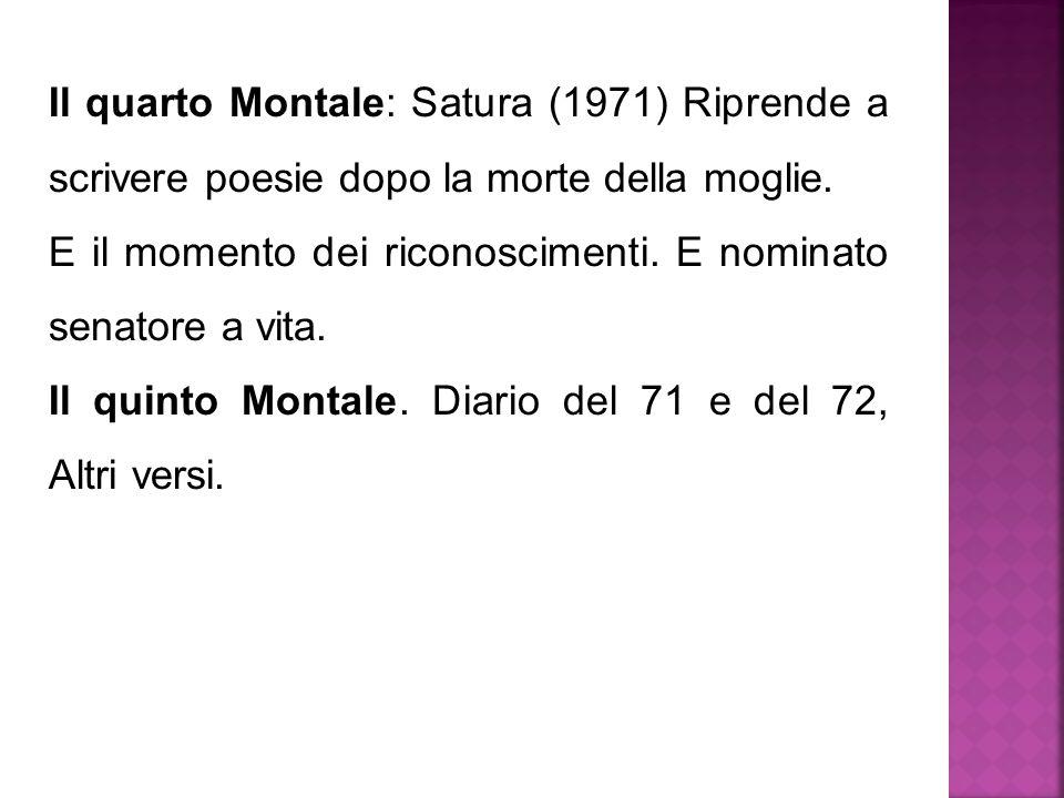 Il quarto Montale: Satura (1971) Riprende a scrivere poesie dopo la morte della moglie. E il momento dei riconoscimenti. E nominato senatore a vita. I