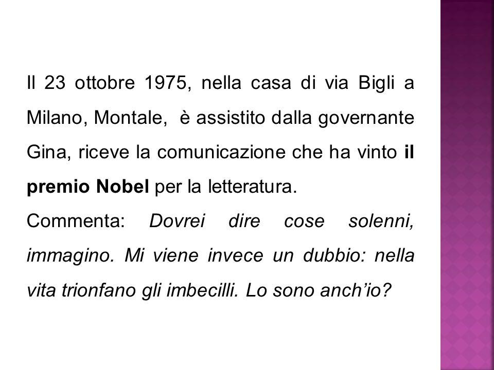Il 23 ottobre 1975, nella casa di via Bigli a Milano, Montale, è assistito dalla governante Gina, riceve la comunicazione che ha vinto il premio Nobel