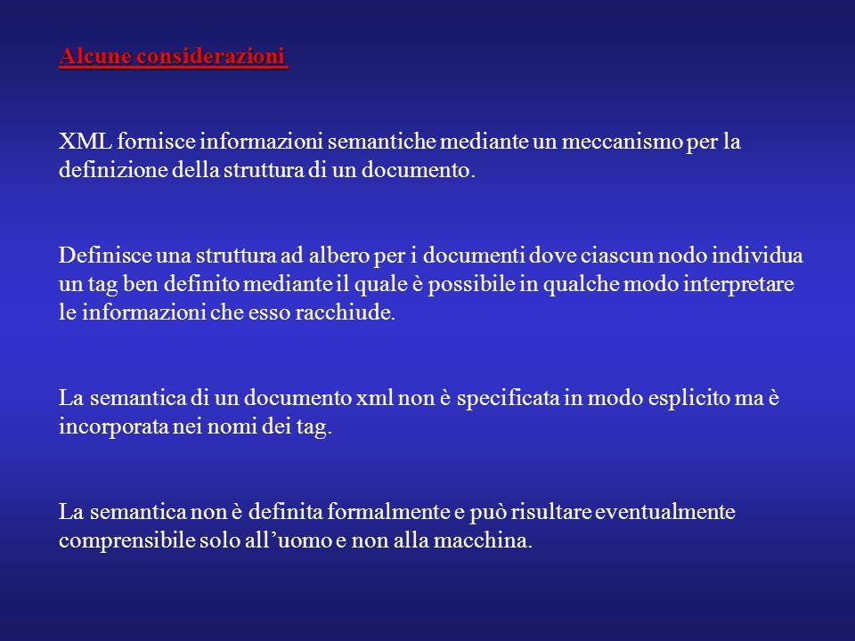 Alcune considerazioni XML fornisce informazioni semantiche mediante un meccanismo per la definizione della struttura di un documento. Definisce una st