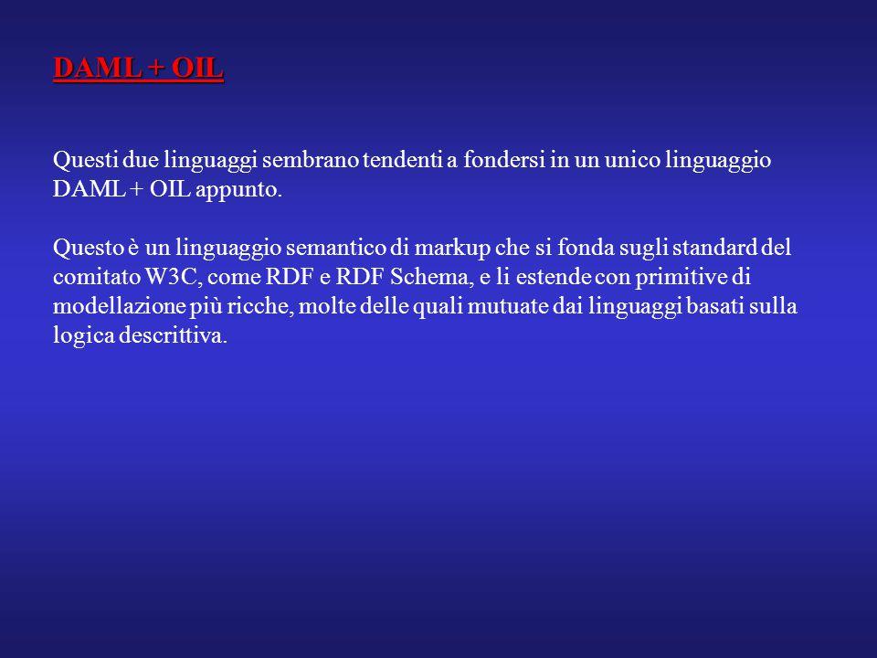 DAML + OIL Questi due linguaggi sembrano tendenti a fondersi in un unico linguaggio DAML + OIL appunto. Questo è un linguaggio semantico di markup che