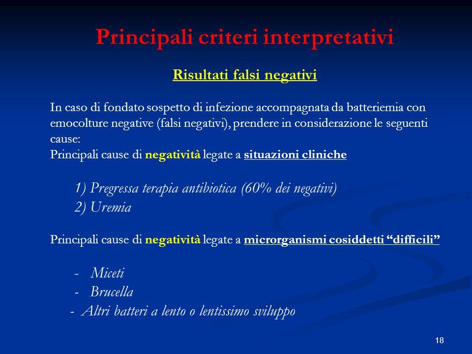 18 Principali criteri interpretativi Risultati falsi negativi In caso di fondato sospetto di infezione accompagnata da batteriemia con emocolture nega