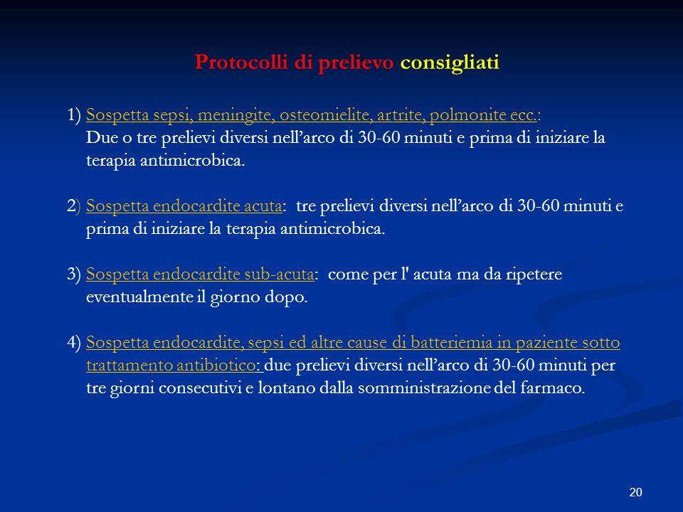 20 Protocolli di prelievo consigliati 1) Sospetta sepsi, meningite, osteomielite, artrite, polmonite ecc.: Due o tre prelievi diversi nell'arco di 30-