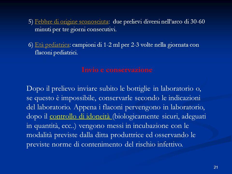 21 5) Febbre di origine sconosciuta: due prelievi diversi nell'arco di 30-60 minuti per tre giorni consecutivi. 6) Età pediatrica: campioni di 1-2 ml