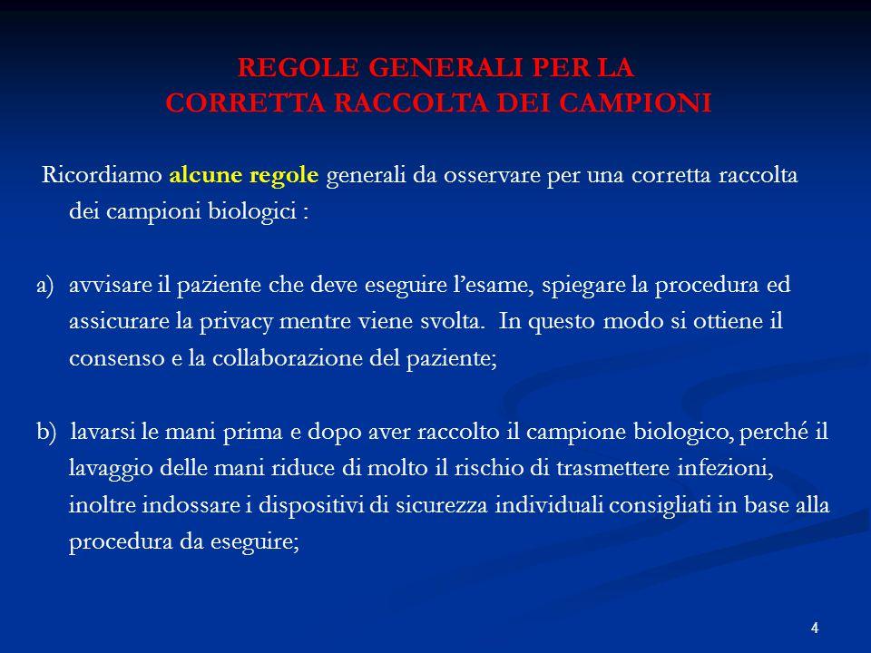 4 REGOLE GENERALI PER LA CORRETTA RACCOLTA DEI CAMPIONI Ricordiamo alcune regole generali da osservare per una corretta raccolta dei campioni biologic