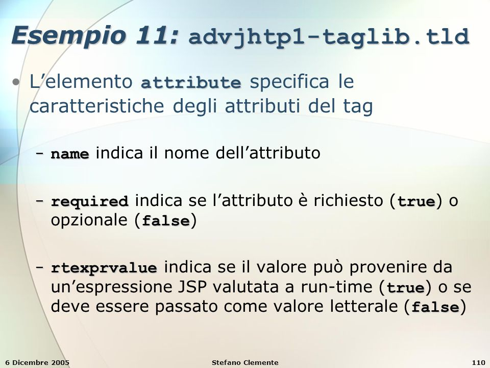 6 Dicembre 2005Stefano Clemente110 Esempio 11: advjhtp1-taglib.tld attributeL'elemento attribute specifica le caratteristiche degli attributi del tag − name − name indica il nome dell'attributo − requiredtrue false − required indica se l'attributo è richiesto ( true ) o opzionale ( false ) − rtexprvalue true false − rtexprvalue indica se il valore può provenire da un'espressione JSP valutata a run-time ( true ) o se deve essere passato come valore letterale ( false )
