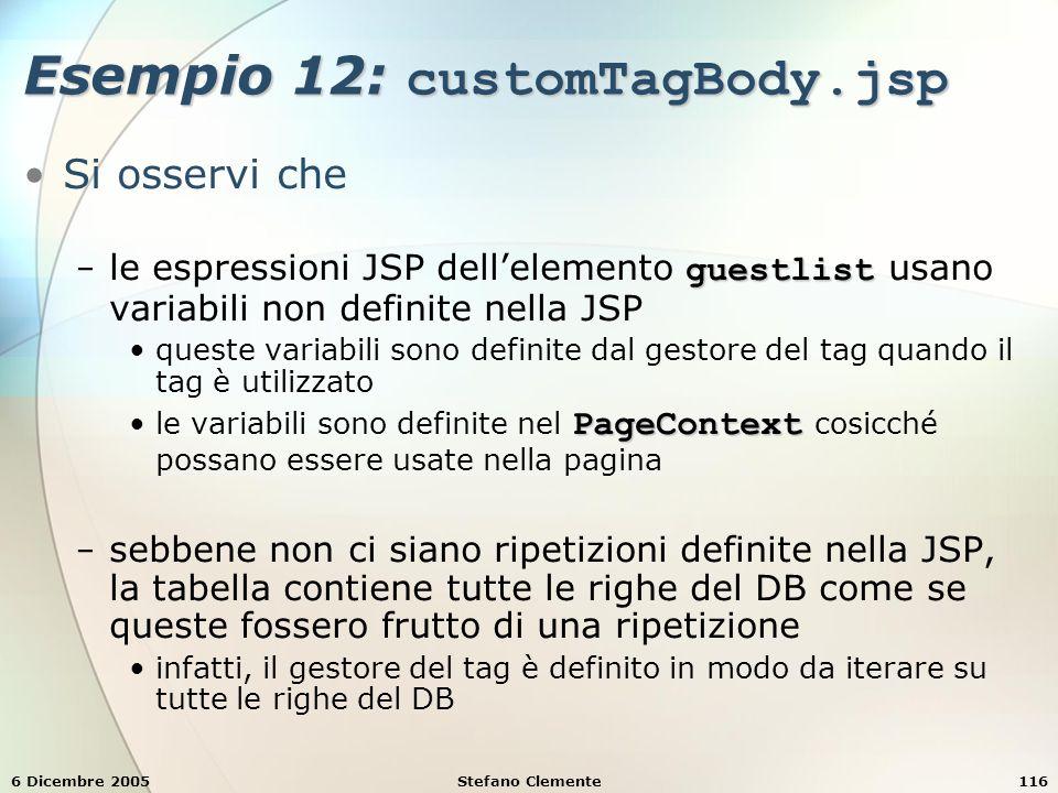 6 Dicembre 2005Stefano Clemente116 Esempio 12: customTagBody.jsp Si osservi che guestlist − le espressioni JSP dell'elemento guestlist usano variabili non definite nella JSP queste variabili sono definite dal gestore del tag quando il tag è utilizzato PageContextle variabili sono definite nel PageContext cosicché possano essere usate nella pagina − sebbene non ci siano ripetizioni definite nella JSP, la tabella contiene tutte le righe del DB come se queste fossero frutto di una ripetizione infatti, il gestore del tag è definito in modo da iterare su tutte le righe del DB
