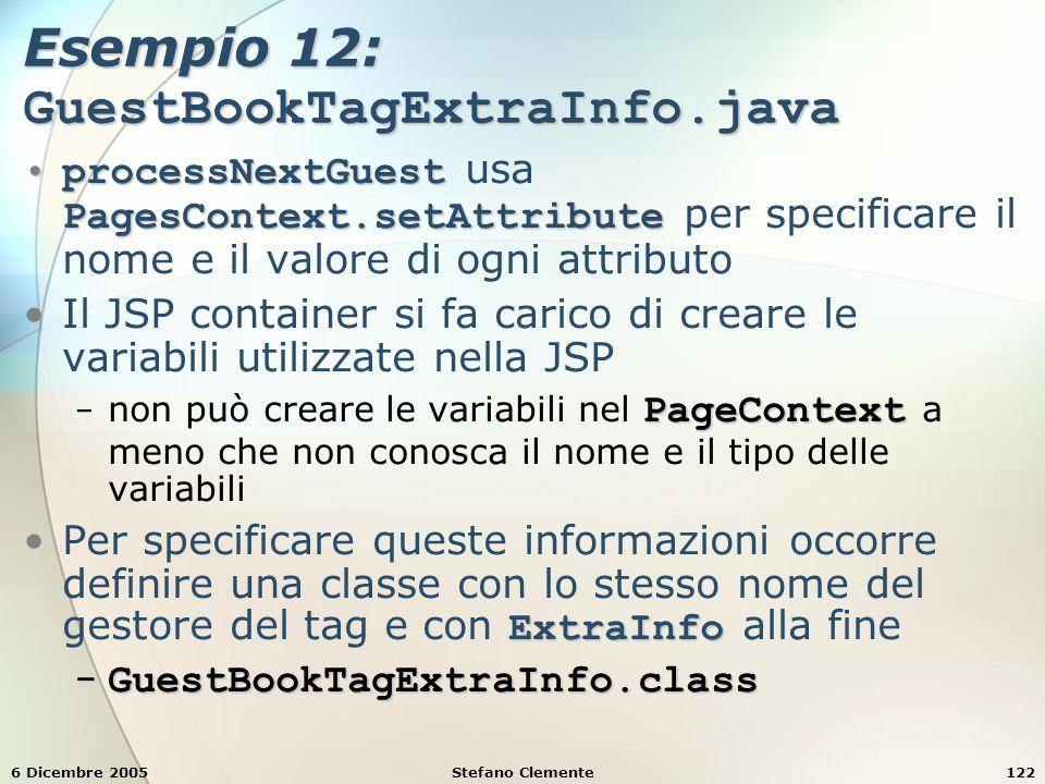 6 Dicembre 2005Stefano Clemente122 Esempio 12: GuestBookTagExtraInfo.java processNextGuest PagesContext.setAttributeprocessNextGuest usa PagesContext.setAttribute per specificare il nome e il valore di ogni attributo Il JSP container si fa carico di creare le variabili utilizzate nella JSP PageContext − non può creare le variabili nel PageContext a meno che non conosca il nome e il tipo delle variabili ExtraInfoPer specificare queste informazioni occorre definire una classe con lo stesso nome del gestore del tag e con ExtraInfo alla fine − GuestBookTagExtraInfo.class