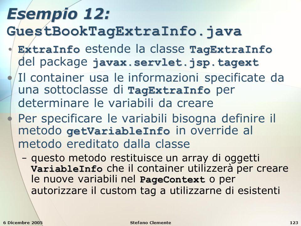 6 Dicembre 2005Stefano Clemente123 Esempio 12: GuestBookTagExtraInfo.java ExtraInfoTagExtraInfo javax.servlet.jsp.tagextExtraInfo estende la classe TagExtraInfo del package javax.servlet.jsp.tagext TagExtraInfoIl container usa le informazioni specificate da una sottoclasse di TagExtraInfo per determinare le variabili da creare getVariableInfoPer specificare le variabili bisogna definire il metodo getVariableInfo in override al metodo ereditato dalla classe VariableInfo PageContext − questo metodo restituisce un array di oggetti VariableInfo che il container utilizzerà per creare le nuove variabili nel PageContext o per autorizzare il custom tag a utilizzarne di esistenti