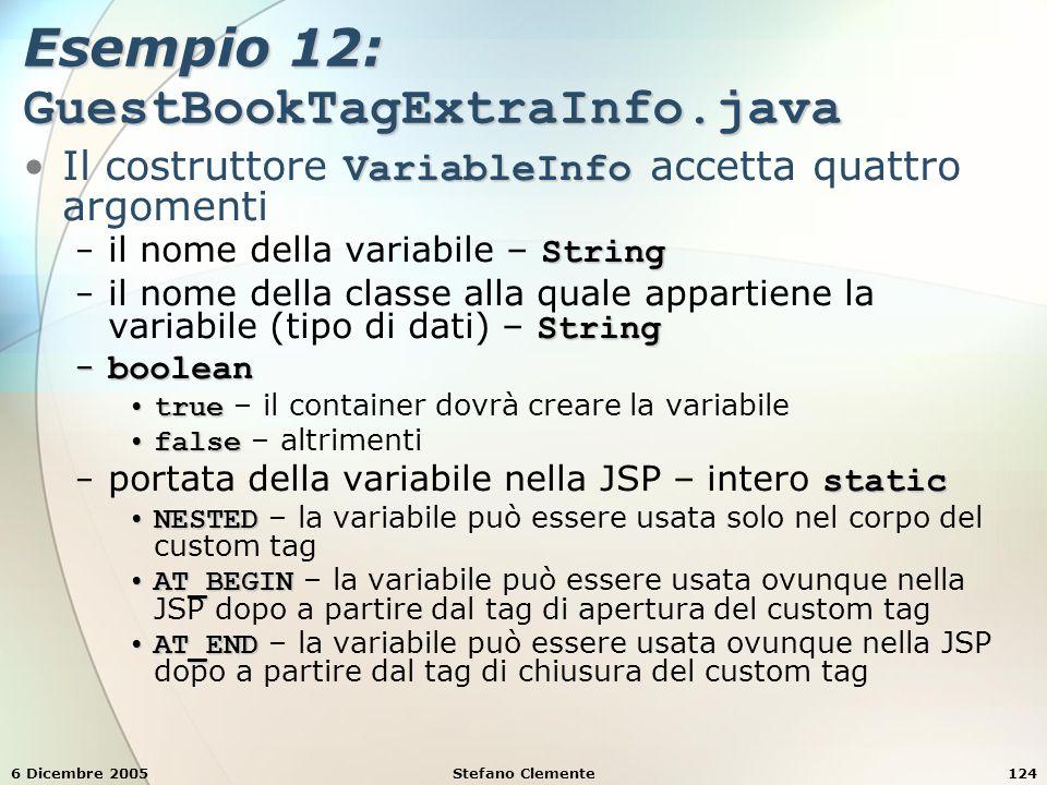 6 Dicembre 2005Stefano Clemente124 Esempio 12: GuestBookTagExtraInfo.java VariableInfoIl costruttore VariableInfo accetta quattro argomenti String − il nome della variabile – String String − il nome della classe alla quale appartiene la variabile (tipo di dati) – String − boolean truetrue – il container dovrà creare la variabile falsefalse – altrimenti static − portata della variabile nella JSP – intero static NESTEDNESTED – la variabile può essere usata solo nel corpo del custom tag AT_BEGINAT_BEGIN – la variabile può essere usata ovunque nella JSP dopo a partire dal tag di apertura del custom tag AT_ENDAT_END – la variabile può essere usata ovunque nella JSP dopo a partire dal tag di chiusura del custom tag