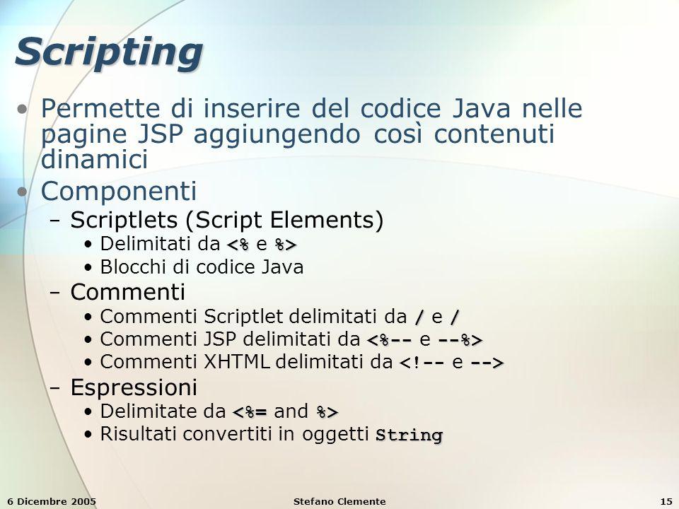 6 Dicembre 2005Stefano Clemente15 Scripting Permette di inserire del codice Java nelle pagine JSP aggiungendo così contenuti dinamici Componenti − Scriptlets (Script Elements) Delimitati da Blocchi di codice Java − Commenti //Commenti Scriptlet delimitati da / e / Commenti JSP delimitati da -->Commenti XHTML delimitati da − Espressioni Delimitate da StringRisultati convertiti in oggetti String