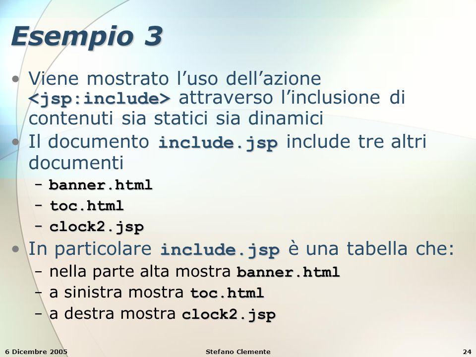 6 Dicembre 2005Stefano Clemente24 Esempio 3 Viene mostrato l'uso dell'azione attraverso l'inclusione di contenuti sia statici sia dinamici include.jspIl documento include.jsp include tre altri documenti − banner.html − toc.html − clock2.jsp include.jspIn particolare include.jsp è una tabella che: banner.html − nella parte alta mostra banner.html toc.html − a sinistra mostra toc.html clock2.jsp − a destra mostra clock2.jsp