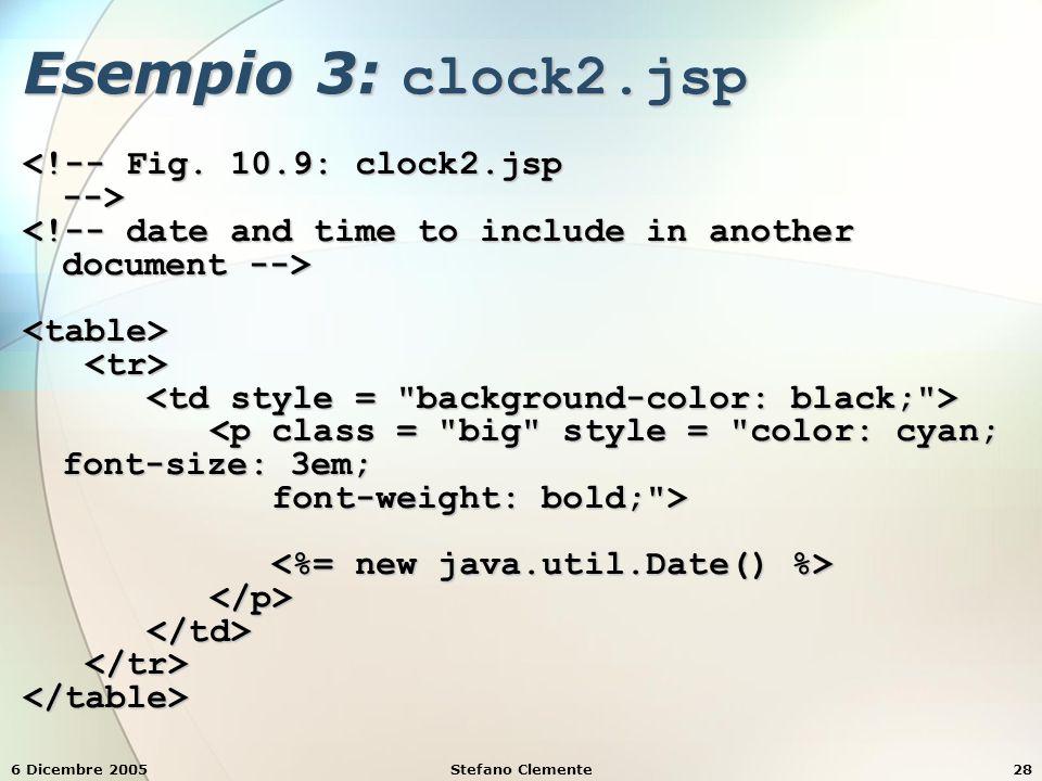 6 Dicembre 2005Stefano Clemente28 Esempio 3: clock2.jsp <table> <p class = big style = color: cyan; font-size: 3em; <p class = big style = color: cyan; font-size: 3em; font-weight: bold; > font-weight: bold; > </table>