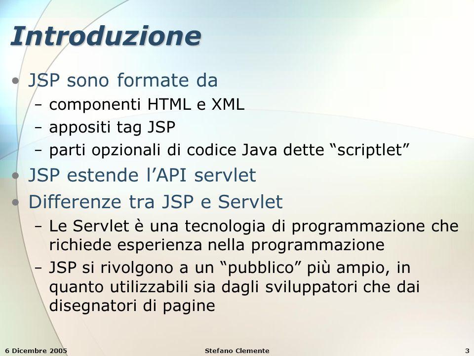 6 Dicembre 2005Stefano Clemente3 Introduzione JSP sono formate da − componenti HTML e XML − appositi tag JSP − parti opzionali di codice Java dette scriptlet JSP estende l'API servlet Differenze tra JSP e Servlet − Le Servlet è una tecnologia di programmazione che richiede esperienza nella programmazione − JSP si rivolgono a un pubblico più ampio, in quanto utilizzabili sia dagli sviluppatori che dai disegnatori di pagine
