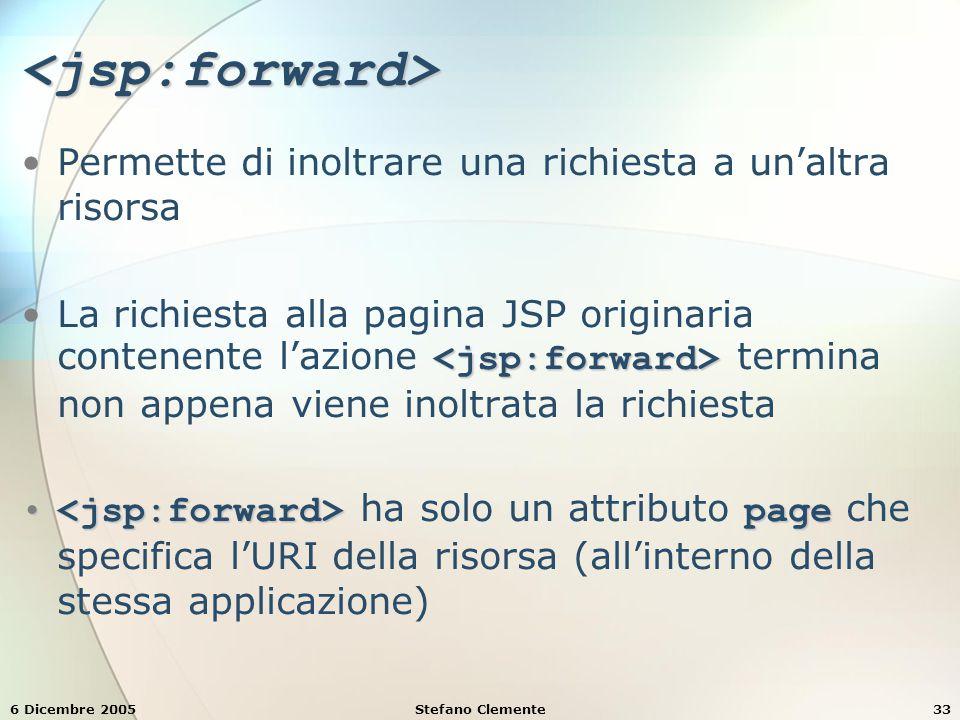 6 Dicembre 2005Stefano Clemente33 <jsp:forward> Permette di inoltrare una richiesta a un'altra risorsa La richiesta alla pagina JSP originaria contenente l'azione termina non appena viene inoltrata la richiesta page ha solo un attributo page che specifica l'URI della risorsa (all'interno della stessa applicazione)