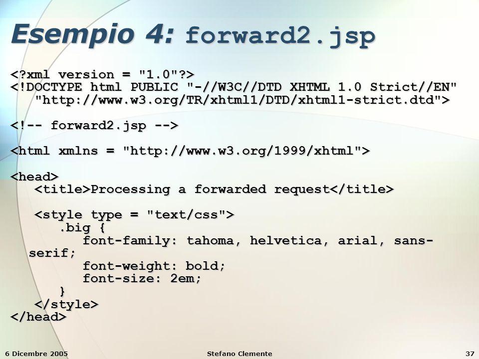 6 Dicembre 2005Stefano Clemente37 Esempio 4: forward2.jsp <!DOCTYPE html PUBLIC -//W3C//DTD XHTML 1.0 Strict//EN http://www.w3.org/TR/xhtml1/DTD/xhtml1-strict.dtd > http://www.w3.org/TR/xhtml1/DTD/xhtml1-strict.dtd > <head> Processing a forwarded request Processing a forwarded request.big {.big { font-family: tahoma, helvetica, arial, sans- serif; font-family: tahoma, helvetica, arial, sans- serif; font-weight: bold; font-weight: bold; font-size: 2em; font-size: 2em; } </head>