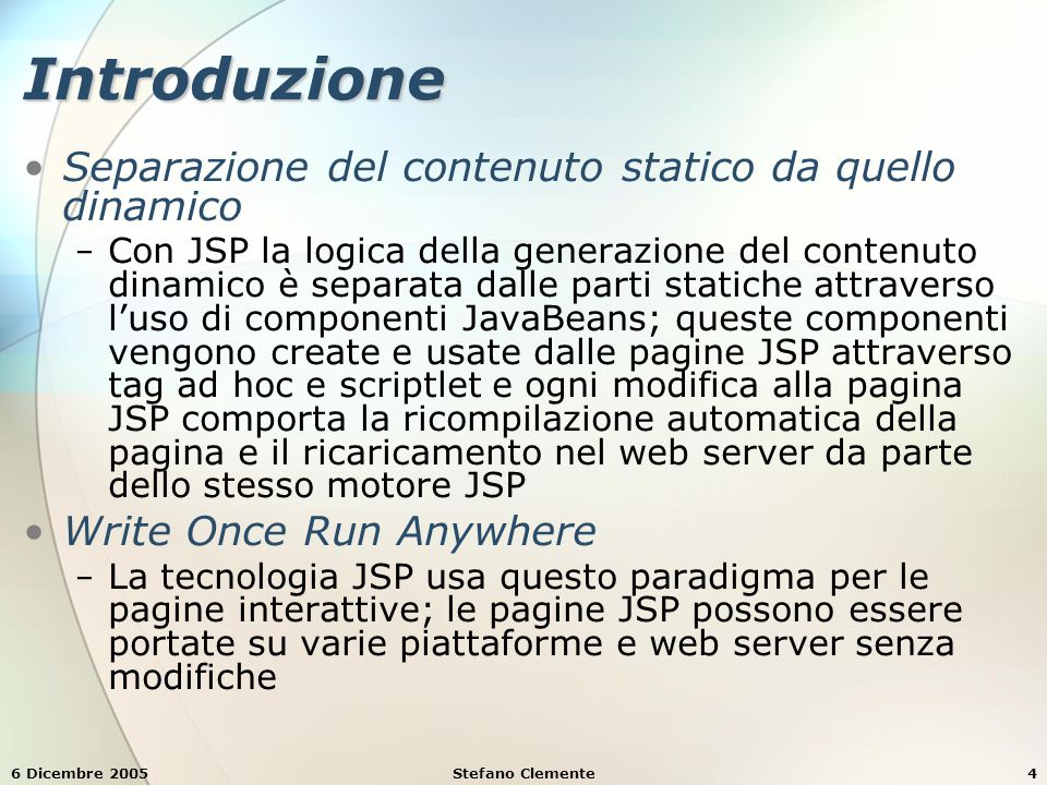 6 Dicembre 2005Stefano Clemente4 Introduzione Separazione del contenuto statico da quello dinamico − Con JSP la logica della generazione del contenuto dinamico è separata dalle parti statiche attraverso l'uso di componenti JavaBeans; queste componenti vengono create e usate dalle pagine JSP attraverso tag ad hoc e scriptlet e ogni modifica alla pagina JSP comporta la ricompilazione automatica della pagina e il ricaricamento nel web server da parte dello stesso motore JSP Write Once Run Anywhere − La tecnologia JSP usa questo paradigma per le pagine interattive; le pagine JSP possono essere portate su varie piattaforme e web server senza modifiche