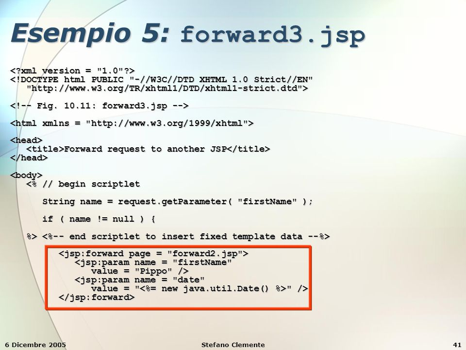 6 Dicembre 2005Stefano Clemente41 Esempio 5: forward3.jsp <!DOCTYPE html PUBLIC -//W3C//DTD XHTML 1.0 Strict//EN http://www.w3.org/TR/xhtml1/DTD/xhtml1-strict.dtd > http://www.w3.org/TR/xhtml1/DTD/xhtml1-strict.dtd > <head> Forward request to another JSP Forward request to another JSP </head><body> <% // begin scriptlet <% // begin scriptlet String name = request.getParameter( firstName ); String name = request.getParameter( firstName ); if ( name != null ) { if ( name != null ) { %> %> <jsp:param name = firstName <jsp:param name = firstName value = Pippo /> value = Pippo /> <jsp:param name = date <jsp:param name = date value = /> value = />
