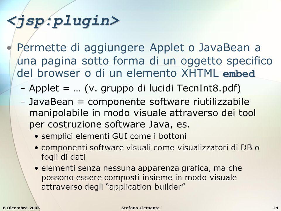 6 Dicembre 2005Stefano Clemente44 <jsp:plugin> embedPermette di aggiungere Applet o JavaBean a una pagina sotto forma di un oggetto specifico del browser o di un elemento XHTML embed − Applet = … (v.