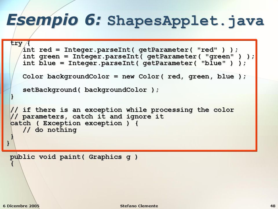 6 Dicembre 2005Stefano Clemente48 Esempio 6: ShapesApplet.java try { try { int red = Integer.parseInt( getParameter( red ) ); int red = Integer.parseInt( getParameter( red ) ); int green = Integer.parseInt( getParameter( green ) ); int green = Integer.parseInt( getParameter( green ) ); int blue = Integer.parseInt( getParameter( blue ) ); int blue = Integer.parseInt( getParameter( blue ) ); Color backgroundColor = new Color( red, green, blue ); Color backgroundColor = new Color( red, green, blue ); setBackground( backgroundColor ); setBackground( backgroundColor ); } // if there is an exception while processing the color // if there is an exception while processing the color // parameters, catch it and ignore it // parameters, catch it and ignore it catch ( Exception exception ) { catch ( Exception exception ) { // do nothing // do nothing }} public void paint( Graphics g ) public void paint( Graphics g ) {