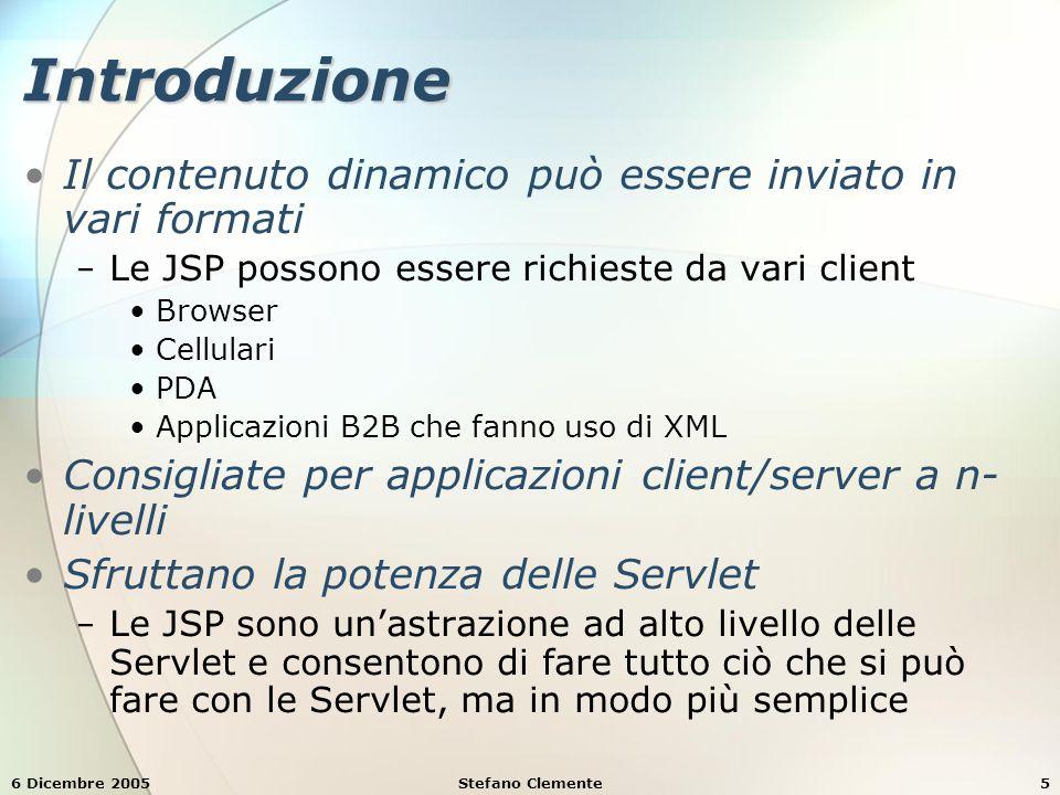 6 Dicembre 2005Stefano Clemente6 Introduzione Le JavaServer Pages (JSP) sono un'estensione della tecnologia Servlet Sono progettate per semplificare l'invio di contenuti dinamici Package addizionali javax.servlet.jsp − Package javax.servlet.jsp Contiene la maggior parte delle classi e dei metodi di JSP javax.servlet.jsp.tagtest − Package javax.servlet.jsp.tagtest Contiene le classi e i metodi per i custom tag