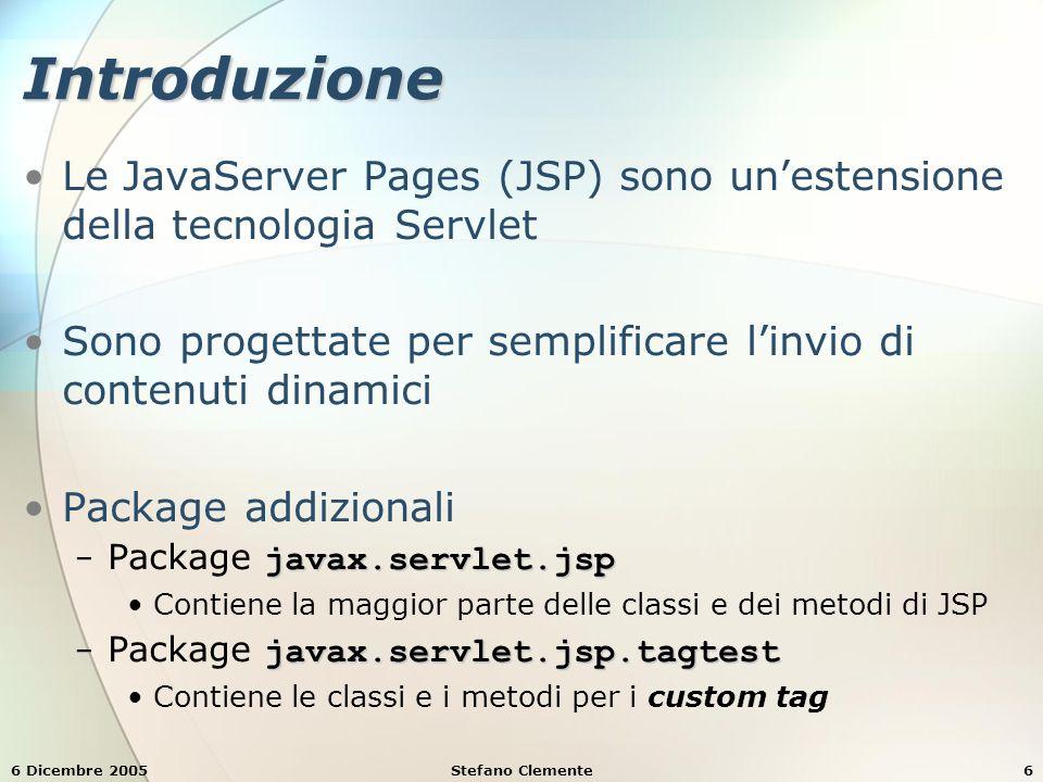 6 Dicembre 2005Stefano Clemente7 Componenti di JSP DirettiveDirettive − Sono messaggi al JSP-Container che permettono di specificare impostazioni della pagina includere contenuti da altre risorse specificare tag definiti dall'utente da utilizzare AzioniAzioni − incapsulano funzionalità in tag predefiniti che il programmatore può inserire nella JSP − spesso eseguite in base alla richiesta inviata dal client − creano anche oggetti Java per le Scriptlets Scriptlets (SCRIPTing eLEmenTS)Scriptlets (SCRIPTing eLEmenTS) − permettono di inserire codice Java nelle JSP (e altre componenti dell'applicazione web) per eseguire la richiesta del client Librerie di TagLibrerie di Tag − sono parte del meccanismi di estensione dei tag che permette al programmatore di creare dei propri tag