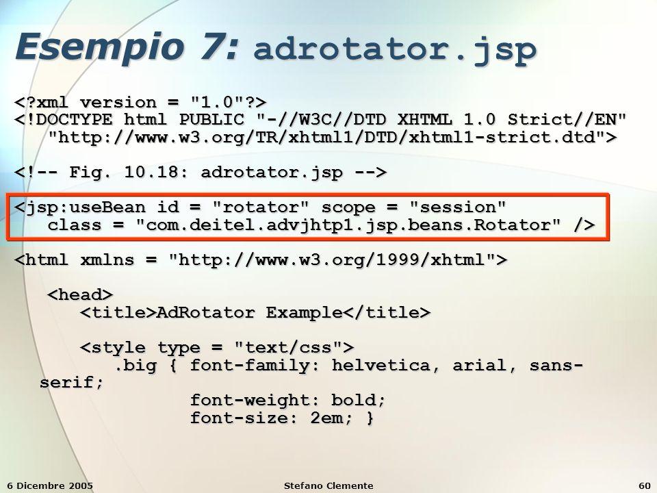 6 Dicembre 2005Stefano Clemente60 Esempio 7: adrotator.jsp <!DOCTYPE html PUBLIC -//W3C//DTD XHTML 1.0 Strict//EN http://www.w3.org/TR/xhtml1/DTD/xhtml1-strict.dtd > http://www.w3.org/TR/xhtml1/DTD/xhtml1-strict.dtd > <jsp:useBean id = rotator scope = session class = com.deitel.advjhtp1.jsp.beans.Rotator /> class = com.deitel.advjhtp1.jsp.beans.Rotator /> AdRotator Example AdRotator Example.big { font-family: helvetica, arial, sans- serif;.big { font-family: helvetica, arial, sans- serif; font-weight: bold; font-weight: bold; font-size: 2em; } font-size: 2em; }