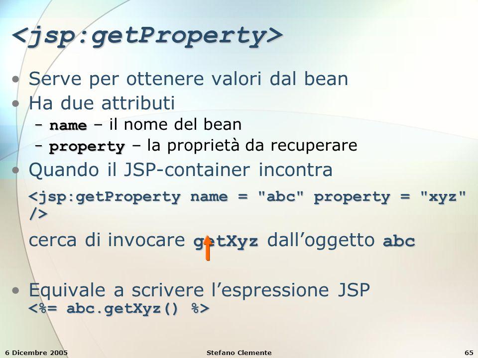 6 Dicembre 2005Stefano Clemente65 <jsp:getProperty> Serve per ottenere valori dal bean Ha due attributi − name − name – il nome del bean − property − property – la proprietà da recuperare getXyzabcQuando il JSP-container incontra cerca di invocare getXyz dall'oggetto abc Equivale a scrivere l'espressione JSP