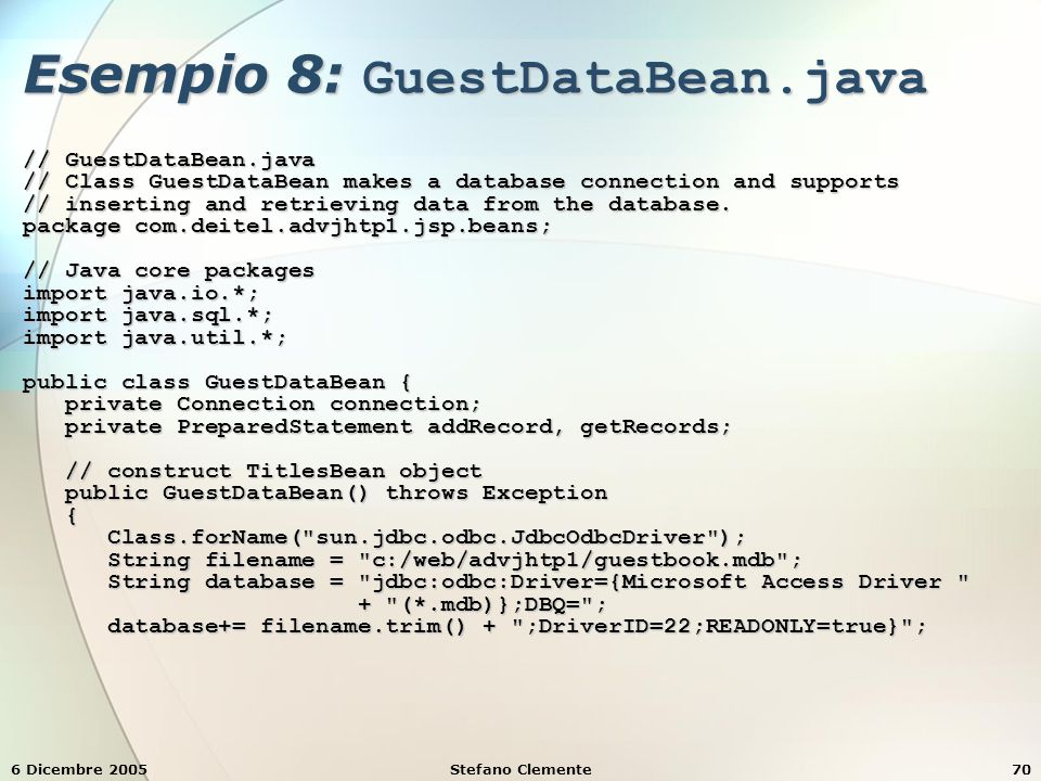 6 Dicembre 2005Stefano Clemente70 Esempio 8: GuestDataBean.java // GuestDataBean.java // Class GuestDataBean makes a database connection and supports // inserting and retrieving data from the database.